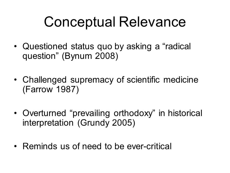 Conceptual Relevance Questioned status quo by asking a radical question (Bynum 2008) Challenged supremacy of scientific medicine (Farrow 1987) Overturned prevailing orthodoxy in historical interpretation (Grundy 2005) Reminds us of need to be ever-critical
