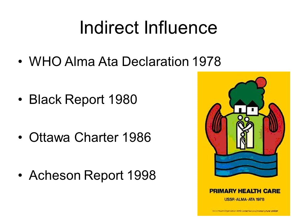 Indirect Influence WHO Alma Ata Declaration 1978 Black Report 1980 Ottawa Charter 1986 Acheson Report 1998