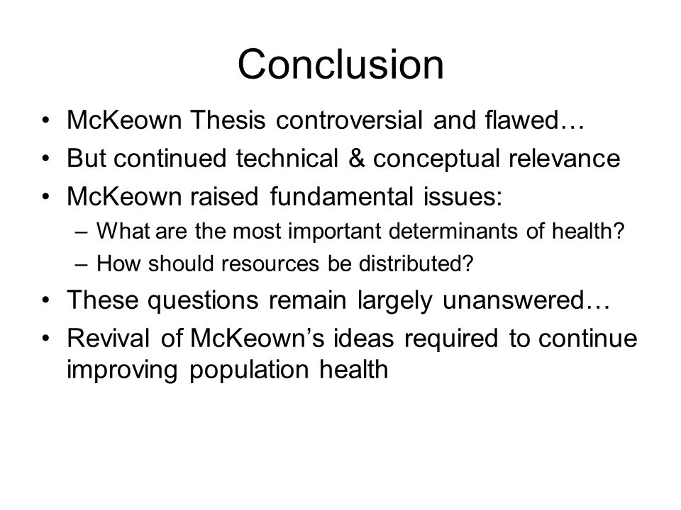 Conclusion McKeown Thesis controversial and flawed… But continued technical & conceptual relevance McKeown raised fundamental issues: –What are the most important determinants of health.