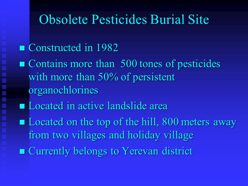 Constructed in 1982 Constructed in 1982 Contains more than 500 tones of pesticides with more than 50% of persistent organochlorines Contains more than 500 tones of pesticides with more than 50% of persistent organochlorines Located in active landslide area Located in active landslide area Located on the top of the hill, 800 meters away from two villages and holiday village Located on the top of the hill, 800 meters away from two villages and holiday village Currently belongs to Yerevan district Currently belongs to Yerevan district Obsolete Pesticides Burial Site