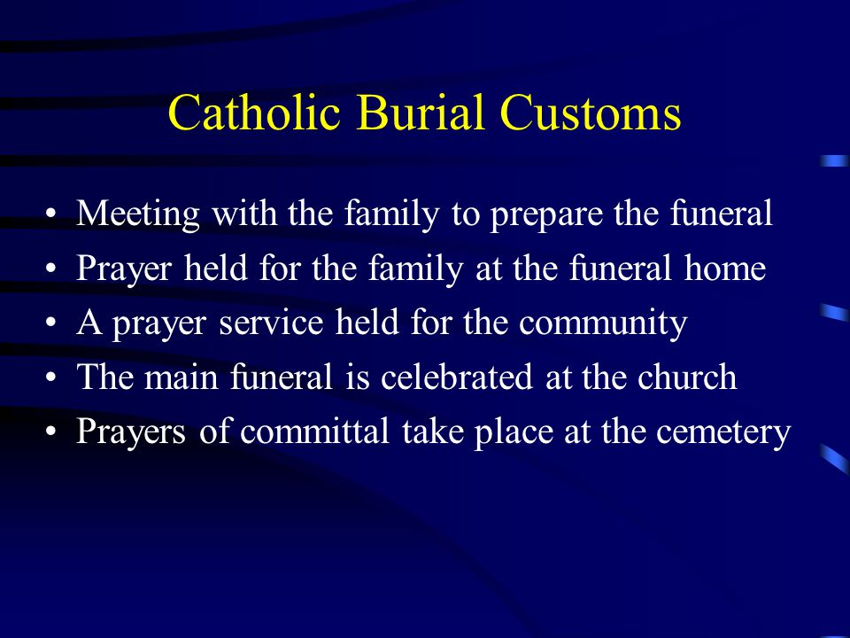 Catholic Burial Customs Meeting with the family to prepare the funeral Prayer held for the family at the funeral home A prayer service held for the community The main funeral is celebrated at the church Prayers of committal take place at the cemetery
