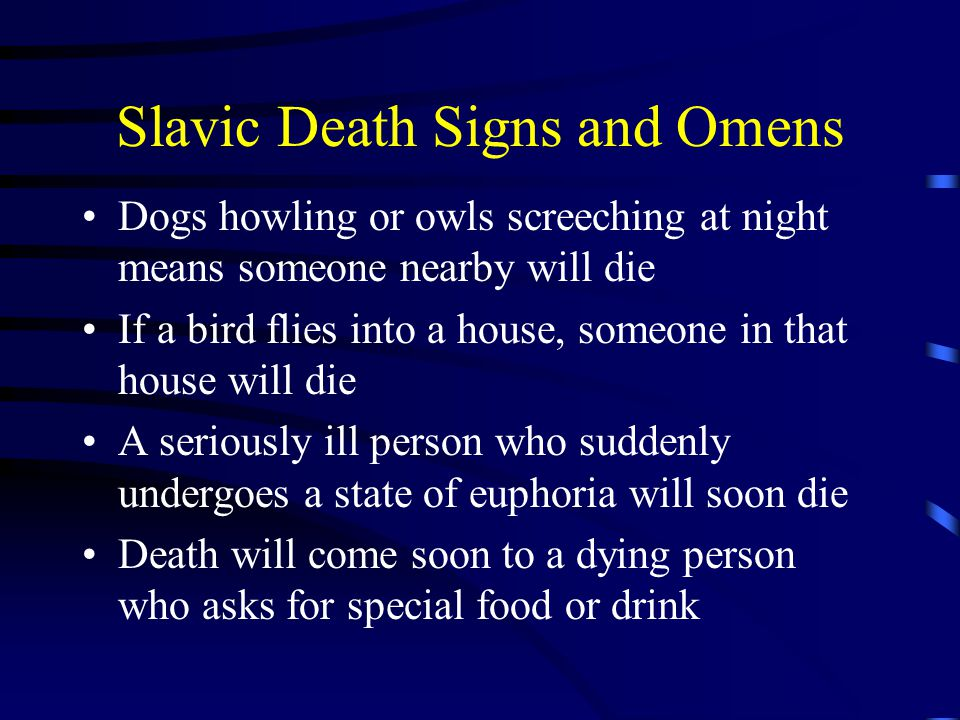 Slavic Death Signs and Omens Dogs howling or owls screeching at night means someone nearby will die If a bird flies into a house, someone in that house will die A seriously ill person who suddenly undergoes a state of euphoria will soon die Death will come soon to a dying person who asks for special food or drink