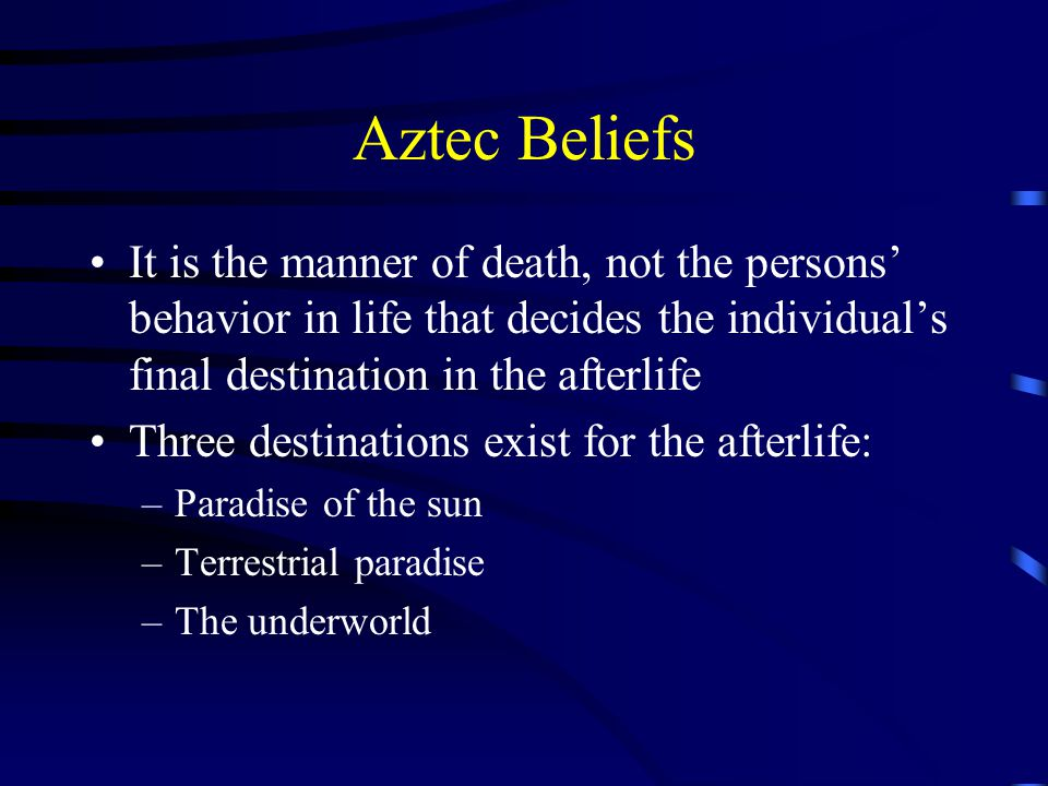 Aztec Beliefs It is the manner of death, not the persons' behavior in life that decides the individual's final destination in the afterlife Three destinations exist for the afterlife: –Paradise of the sun –Terrestrial paradise –The underworld