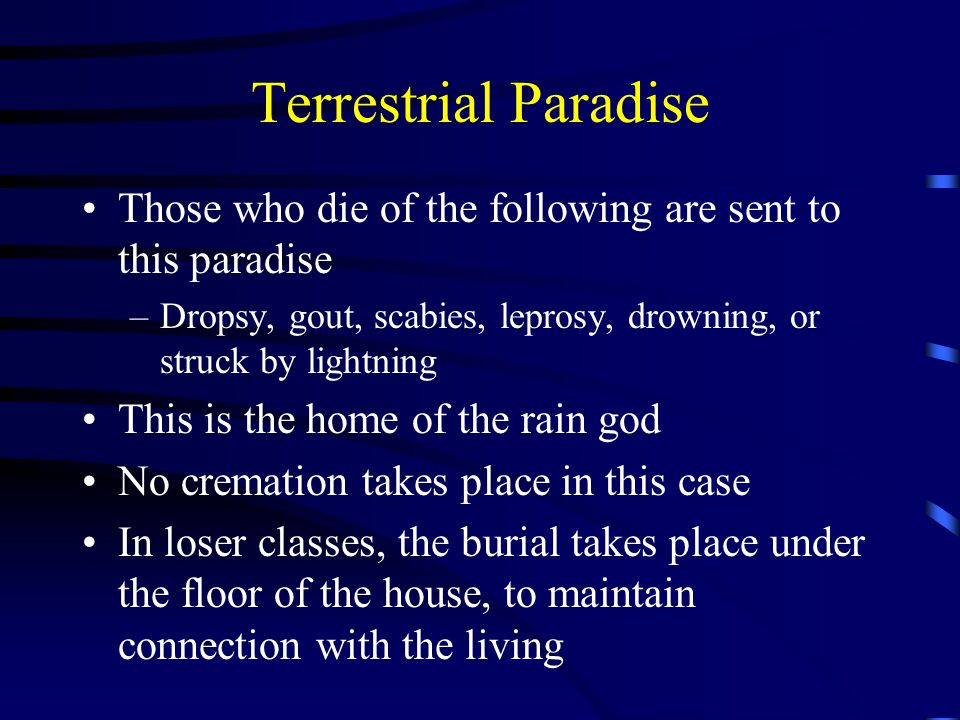 Terrestrial Paradise Those who die of the following are sent to this paradise –Dropsy, gout, scabies, leprosy, drowning, or struck by lightning This is the home of the rain god No cremation takes place in this case In loser classes, the burial takes place under the floor of the house, to maintain connection with the living