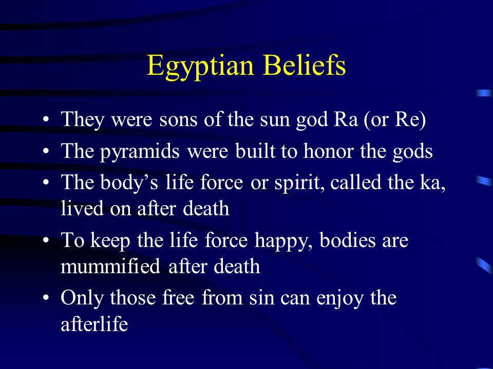 Egyptian Beliefs They were sons of the sun god Ra (or Re) The pyramids were built to honor the gods The body's life force or spirit, called the ka, lived on after death To keep the life force happy, bodies are mummified after death Only those free from sin can enjoy the afterlife