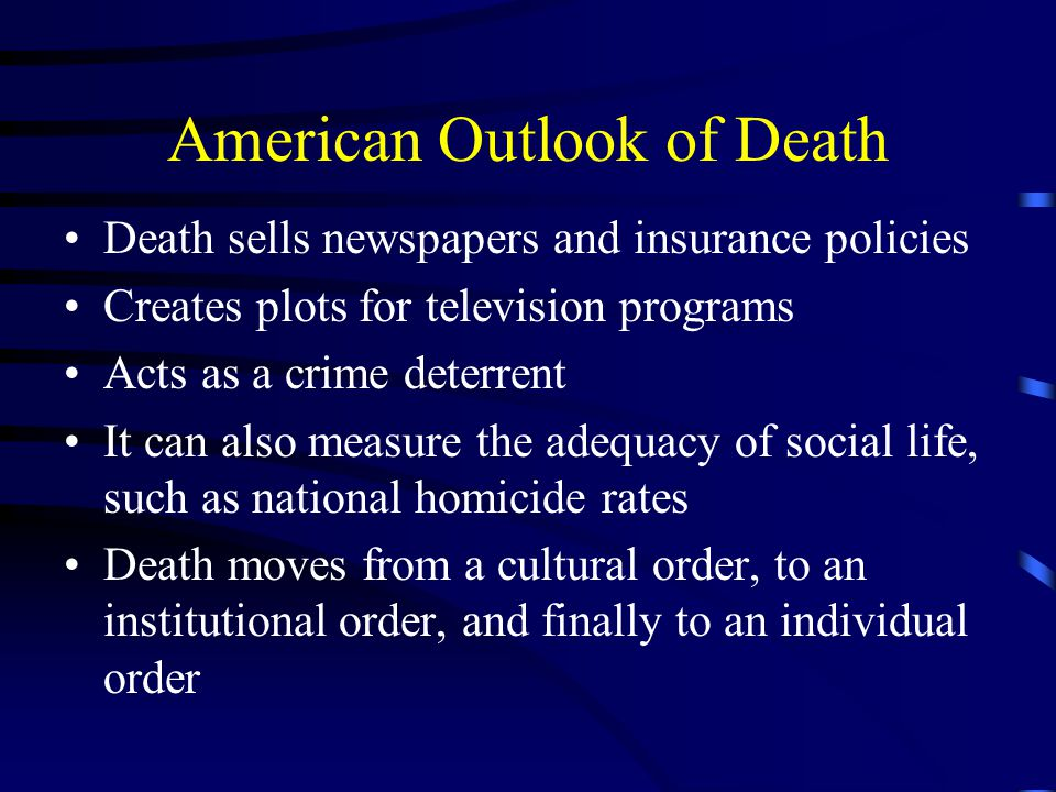 American Outlook of Death Death sells newspapers and insurance policies Creates plots for television programs Acts as a crime deterrent It can also measure the adequacy of social life, such as national homicide rates Death moves from a cultural order, to an institutional order, and finally to an individual order