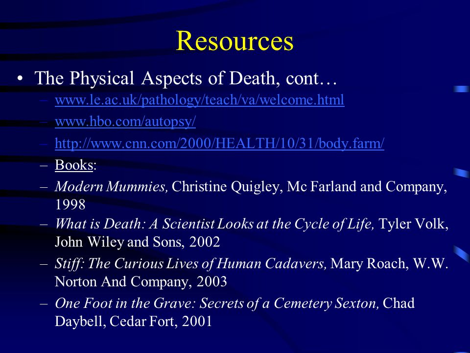 Resources The Physical Aspects of Death, cont… –www.le.ac.uk/pathology/teach/va/welcome.htmlwww.le.ac.uk/pathology/teach/va/welcome.html –www.hbo.com/autopsy/www.hbo.com/autopsy/ –http://www.cnn.com/2000/HEALTH/10/31/body.farm/http://www.cnn.com/2000/HEALTH/10/31/body.farm/ –Books: –Modern Mummies, Christine Quigley, Mc Farland and Company, 1998 –What is Death: A Scientist Looks at the Cycle of Life, Tyler Volk, John Wiley and Sons, 2002 –Stiff: The Curious Lives of Human Cadavers, Mary Roach, W.W.