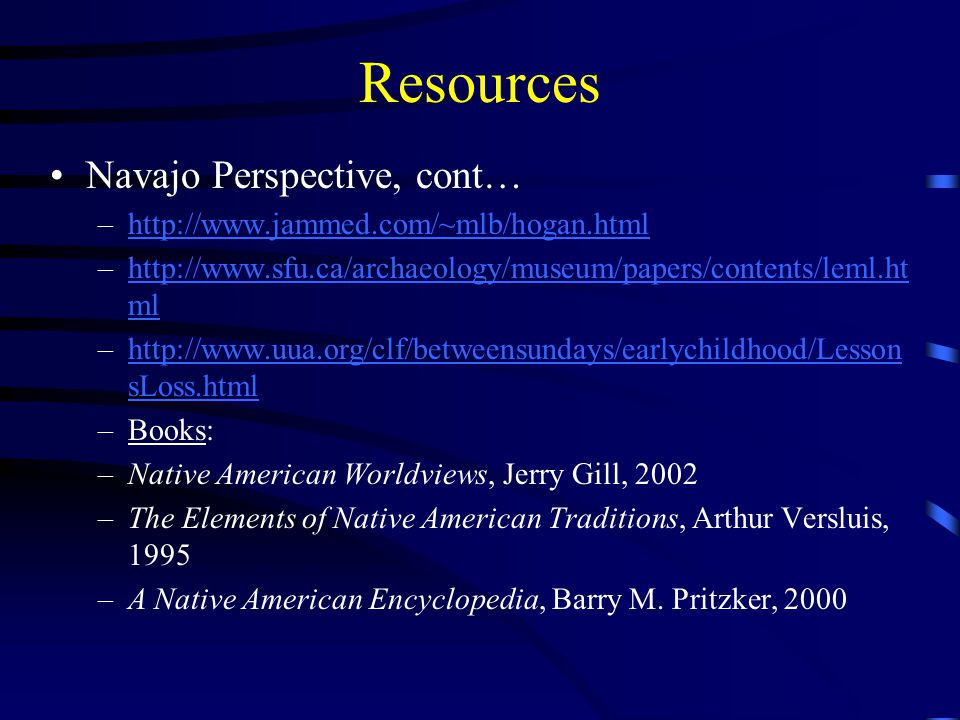 Resources Navajo Perspective, cont… –http://www.jammed.com/~mlb/hogan.htmlhttp://www.jammed.com/~mlb/hogan.html –http://www.sfu.ca/archaeology/museum/papers/contents/leml.ht mlhttp://www.sfu.ca/archaeology/museum/papers/contents/leml.ht ml –http://www.uua.org/clf/betweensundays/earlychildhood/Lesson sLoss.htmlhttp://www.uua.org/clf/betweensundays/earlychildhood/Lesson sLoss.html –Books: –Native American Worldviews, Jerry Gill, 2002 –The Elements of Native American Traditions, Arthur Versluis, 1995 –A Native American Encyclopedia, Barry M.
