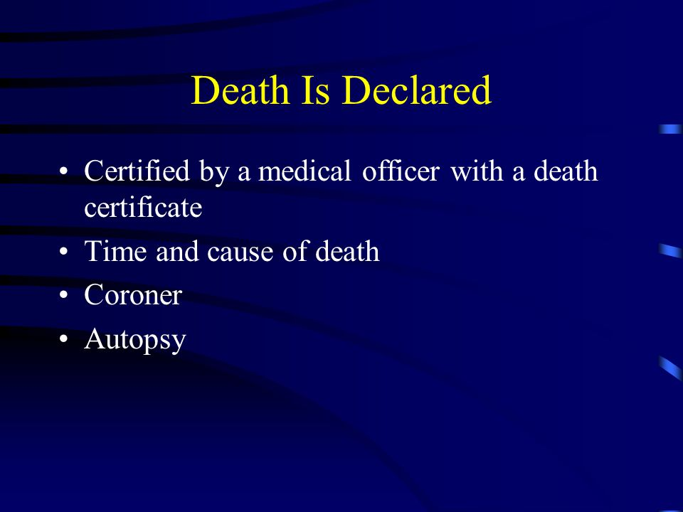 Death Is Declared Certified by a medical officer with a death certificate Time and cause of death Coroner Autopsy