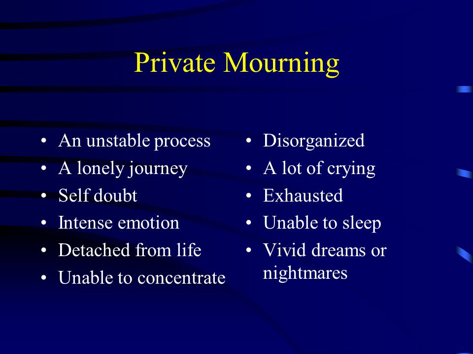 Private Mourning An unstable process A lonely journey Self doubt Intense emotion Detached from life Unable to concentrate Disorganized A lot of crying Exhausted Unable to sleep Vivid dreams or nightmares