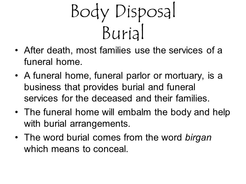 Body Disposal Burial After death, most families use the services of a funeral home.