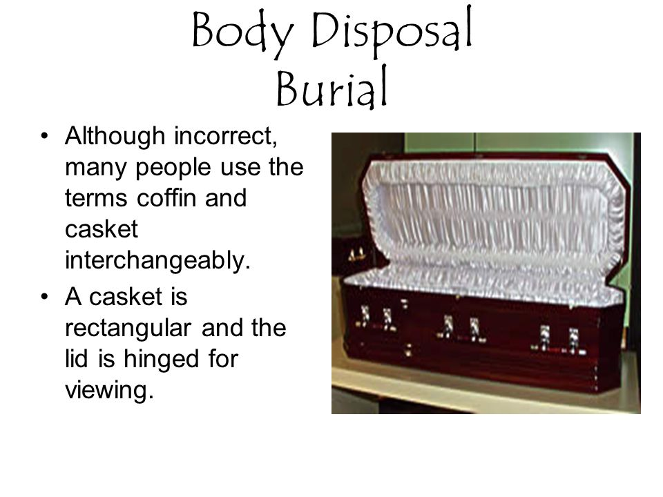 Body Disposal Burial Although incorrect, many people use the terms coffin and casket interchangeably.
