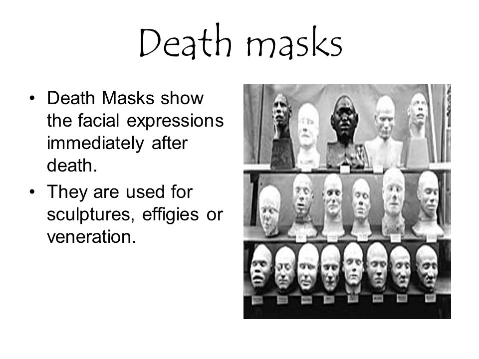 Death masks Death Masks show the facial expressions immediately after death.