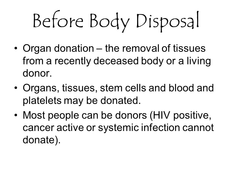 Before Body Disposal Organ donation – the removal of tissues from a recently deceased body or a living donor.