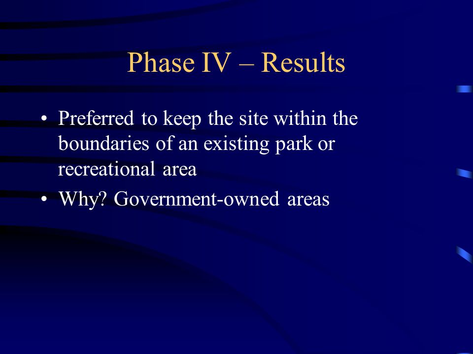 Phase IV – Results Preferred to keep the site within the boundaries of an existing park or recreational area Why? Government-owned areas