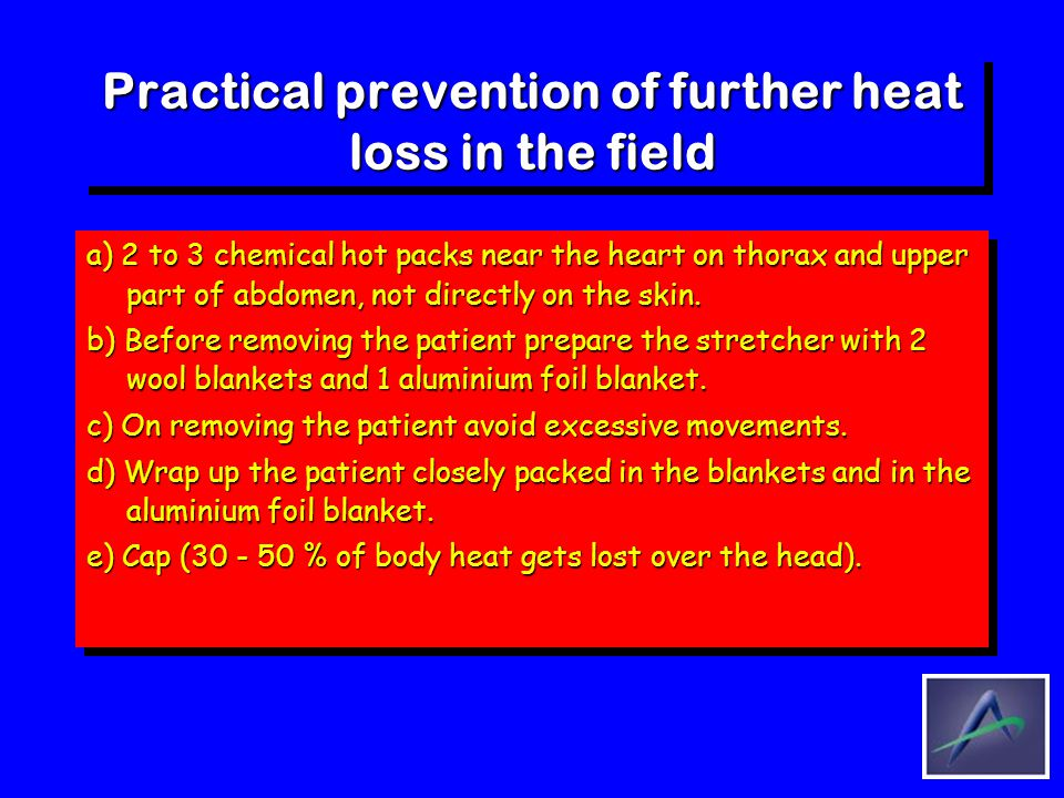Practical prevention of further heat loss in the field a) 2 to 3 chemical hot packs near the heart on thorax and upper part of abdomen, not directly o