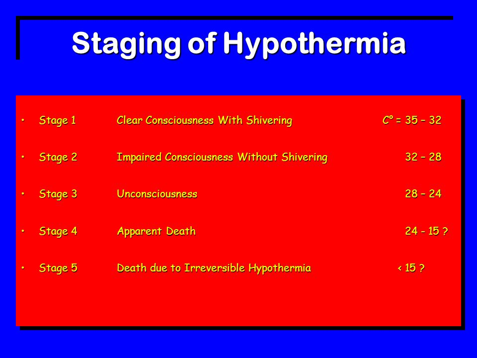 Staging of Hypothermia Stage 1Clear Consciousness With Shivering C° = 35 – 32Stage 1Clear Consciousness With Shivering C° = 35 – 32 Stage 2Impaired Consciousness Without Shivering32 – 28Stage 2Impaired Consciousness Without Shivering32 – 28 Stage 3Unconsciousness 28 – 24Stage 3Unconsciousness 28 – 24 Stage 4 Apparent Death 24 - 15 ?Stage 4 Apparent Death 24 - 15 .