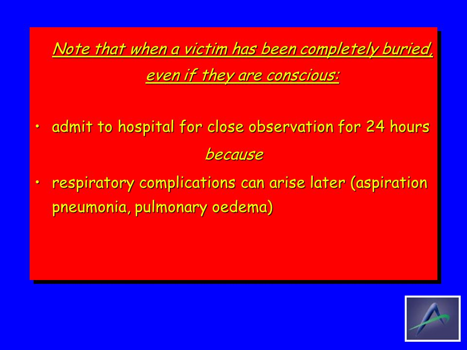 Note that when a victim has been completely buried, even if they are conscious: admit to hospital for close observation for 24 hoursadmit to hospital for close observation for 24 hoursbecause respiratory complications can arise later (aspiration pneumonia, pulmonary oedema)respiratory complications can arise later (aspiration pneumonia, pulmonary oedema) Note that when a victim has been completely buried, even if they are conscious: admit to hospital for close observation for 24 hoursadmit to hospital for close observation for 24 hoursbecause respiratory complications can arise later (aspiration pneumonia, pulmonary oedema)respiratory complications can arise later (aspiration pneumonia, pulmonary oedema)