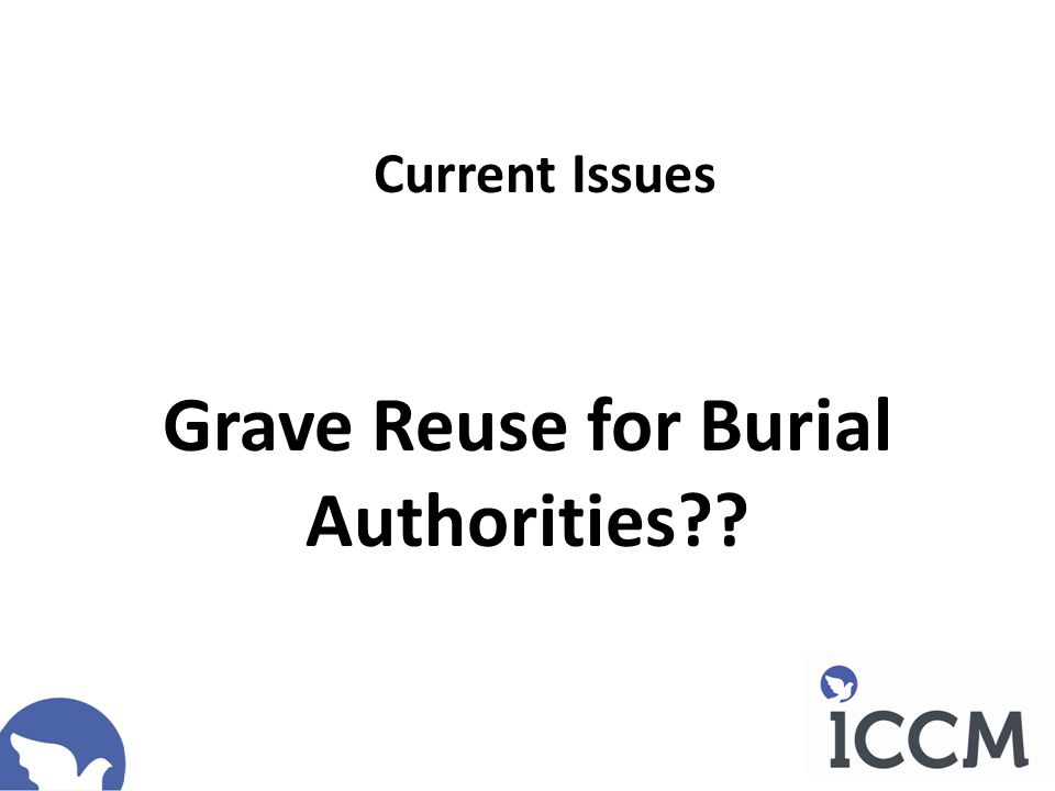 A Reminder If the public are to continue to have access to affordable, accessible (local) burial in cemeteries fit for the needs of the bereaved, there appears to be no alternative to grave reuse .
