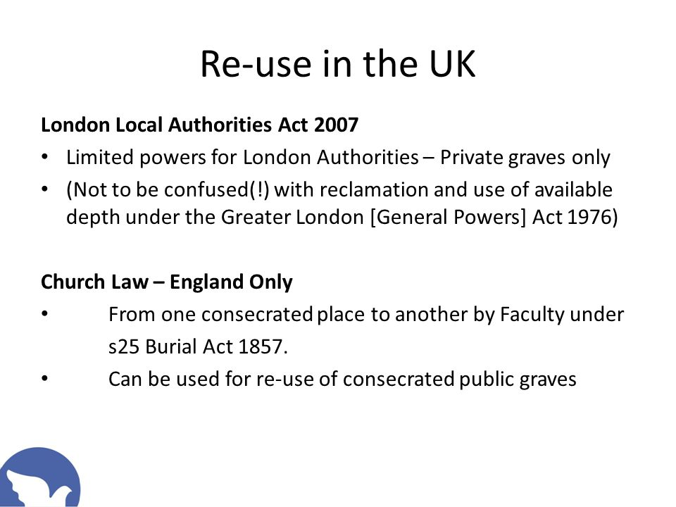 Re-use in the UK London Local Authorities Act 2007 Limited powers for London Authorities – Private graves only (Not to be confused(!) with reclamation