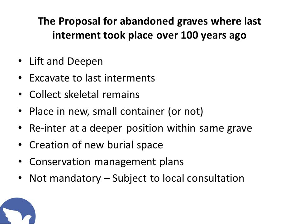 The Proposal for abandoned graves where last interment took place over 100 years ago Lift and Deepen Excavate to last interments Collect skeletal rema