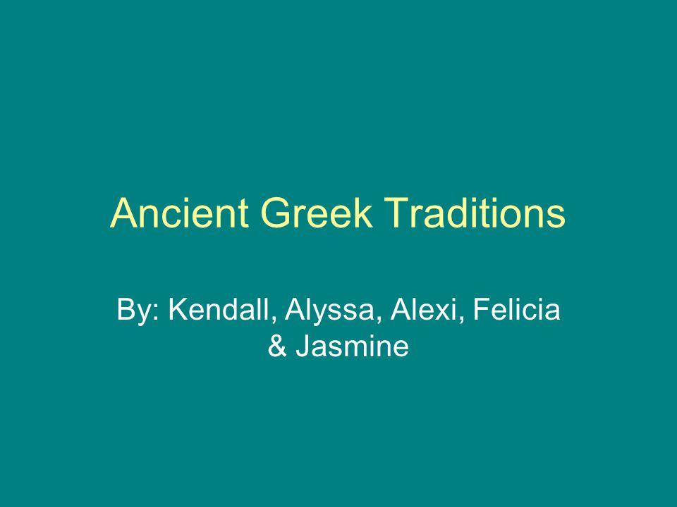 Ancient Greek Traditions By: Kendall, Alyssa, Alexi, Felicia & Jasmine