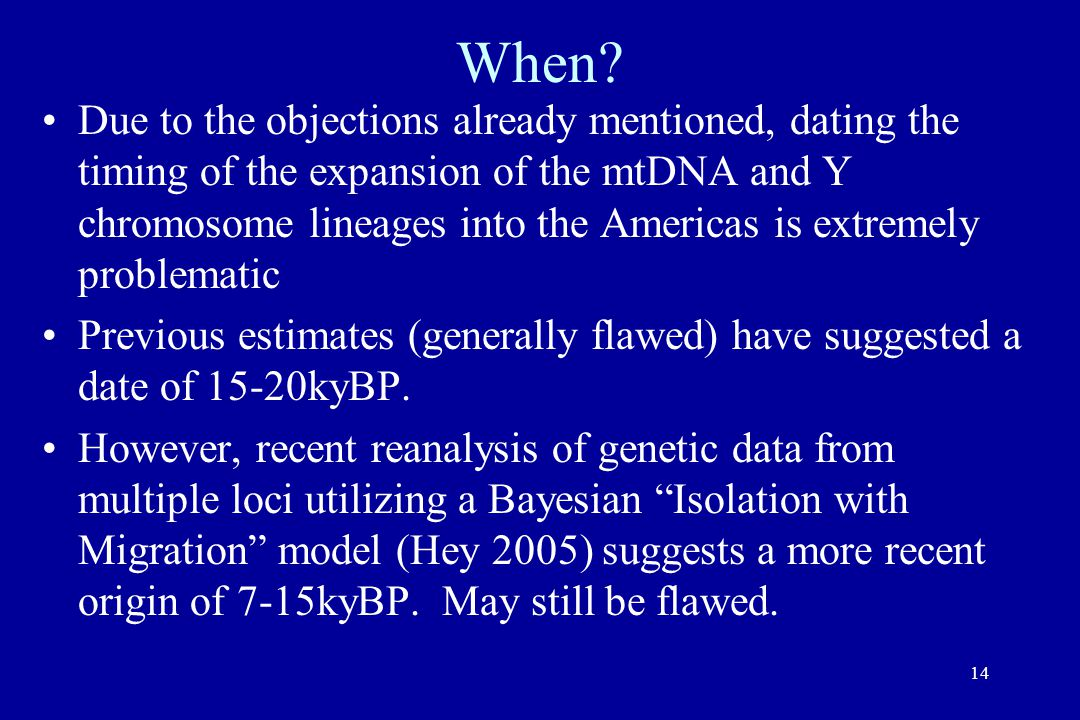 14 When? Due to the objections already mentioned, dating the timing of the expansion of the mtDNA and Y chromosome lineages into the Americas is extre