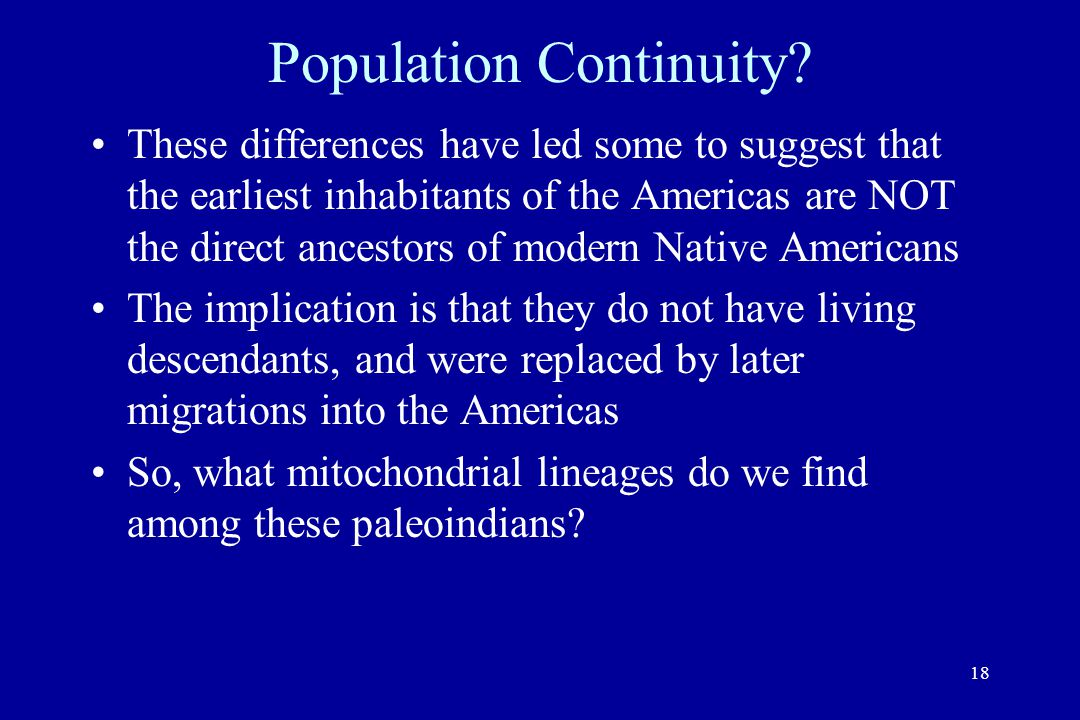 18 Population Continuity? These differences have led some to suggest that the earliest inhabitants of the Americas are NOT the direct ancestors of mod
