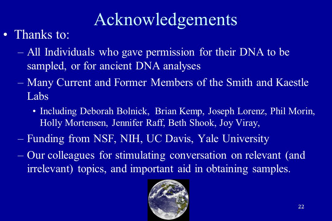 22 Acknowledgements Thanks to: –All Individuals who gave permission for their DNA to be sampled, or for ancient DNA analyses –Many Current and Former