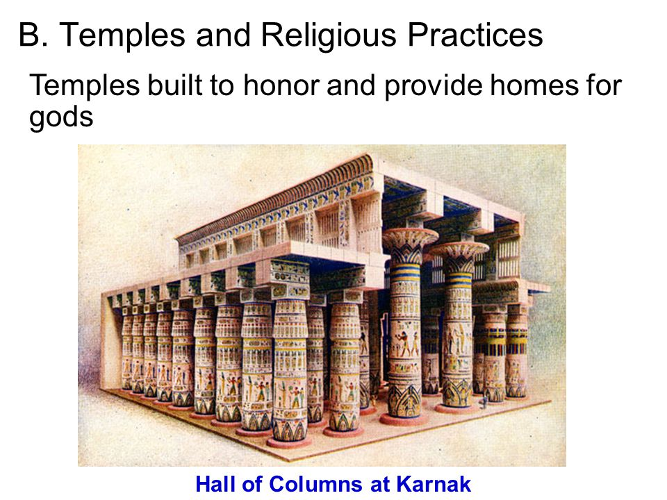 B. Temples and Religious Practices Temples built to honor and provide homes for gods Hall of Columns at Karnak