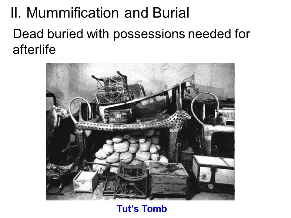 II. Mummification and Burial Dead buried with possessions needed for afterlife Tut's Tomb