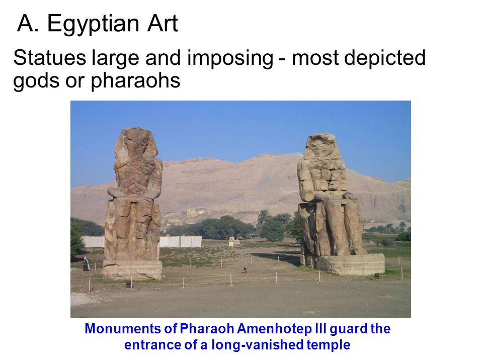 A. Egyptian Art Statues large and imposing - most depicted gods or pharaohs Monuments of Pharaoh Amenhotep III guard the entrance of a long-vanished t