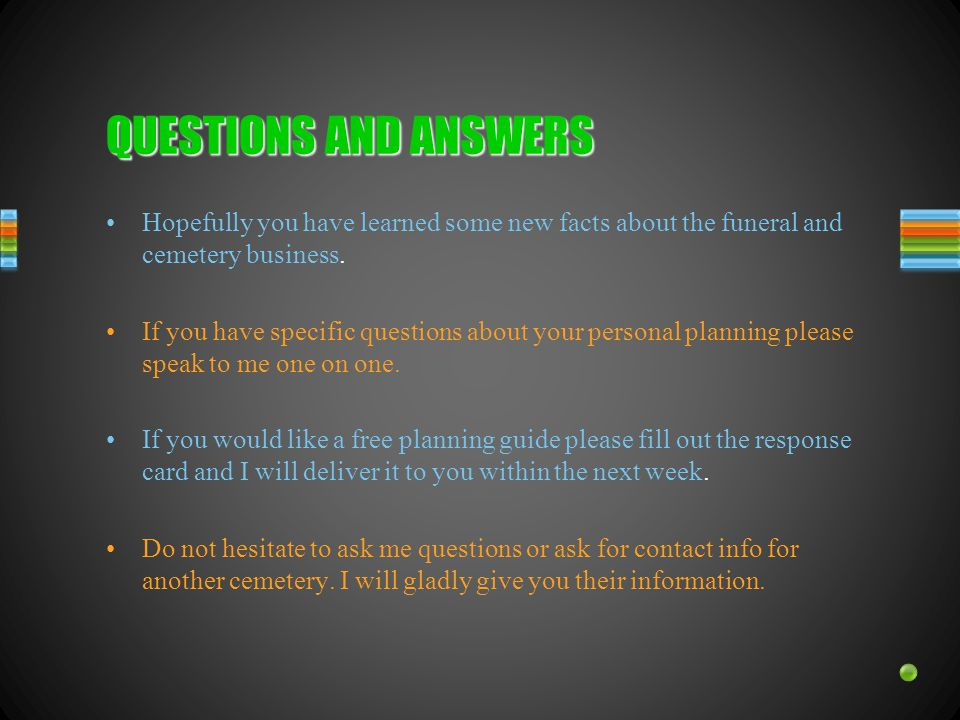 QUESTIONS AND ANSWERS Hopefully you have learned some new facts about the funeral and cemetery business.
