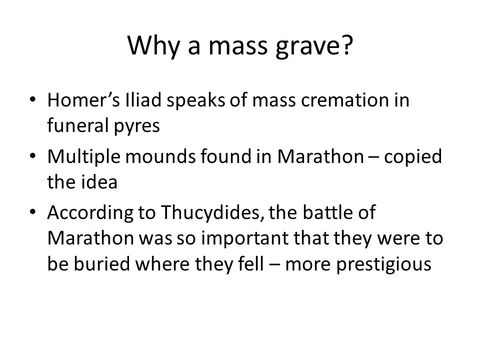 Why a mass grave? Homer's Iliad speaks of mass cremation in funeral pyres Multiple mounds found in Marathon – copied the idea According to Thucydides,