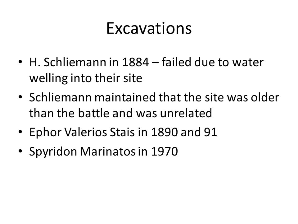 Excavations H. Schliemann in 1884 – failed due to water welling into their site Schliemann maintained that the site was older than the battle and was