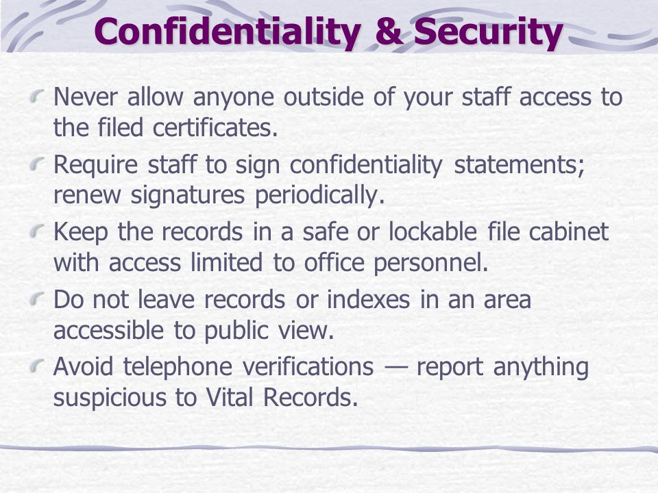 Confidentiality & Security Never allow anyone outside of your staff access to the filed certificates. Require staff to sign confidentiality statements