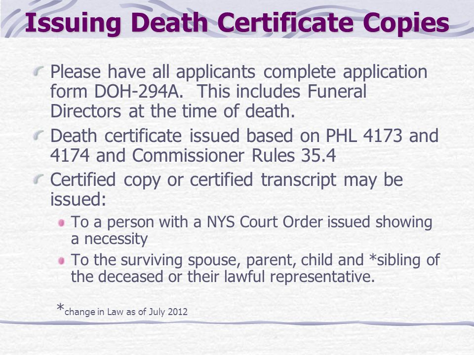 Issuing Death Certificate Copies Please have all applicants complete application form DOH-294A. This includes Funeral Directors at the time of death.