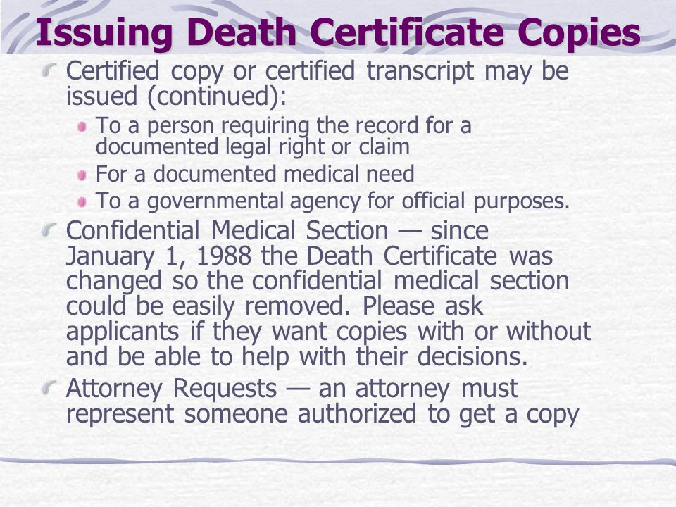 Issuing Death Certificate Copies Certified copy or certified transcript may be issued (continued): To a person requiring the record for a documented l