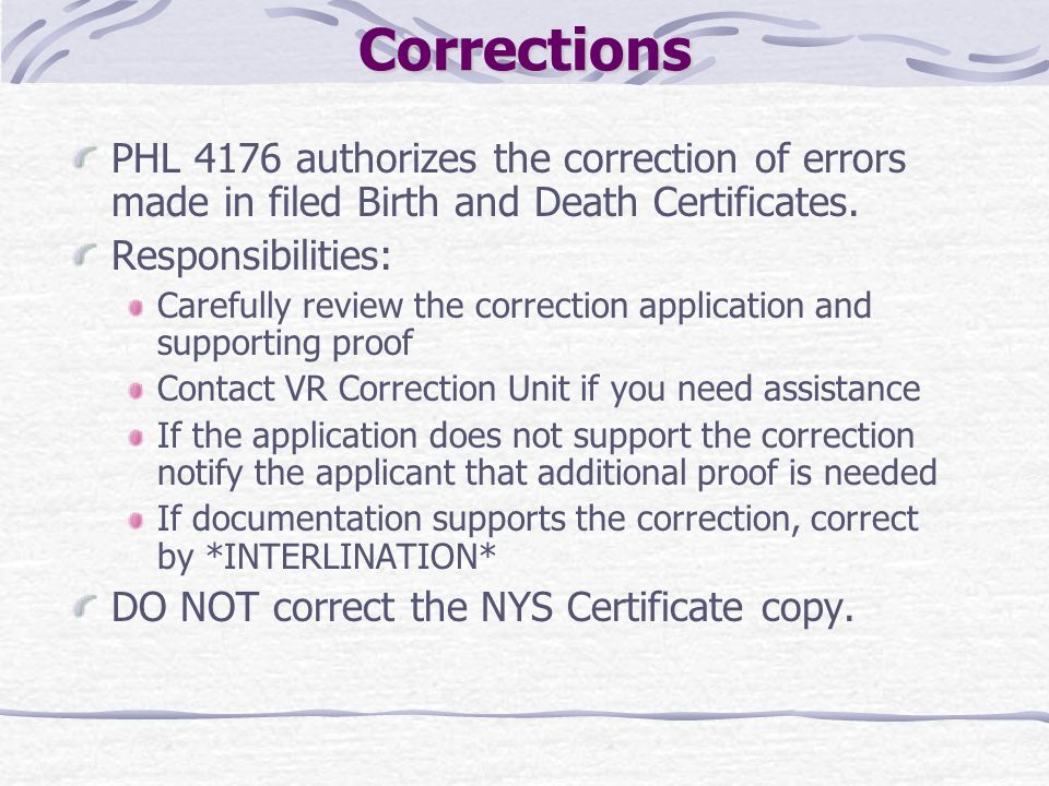 Corrections PHL 4176 authorizes the correction of errors made in filed Birth and Death Certificates. Responsibilities: Carefully review the correction