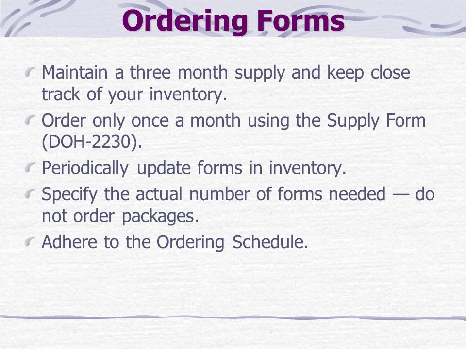 Ordering Forms Maintain a three month supply and keep close track of your inventory. Order only once a month using the Supply Form (DOH-2230). Periodi