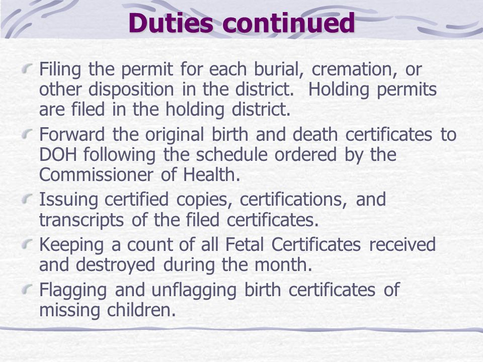 Duties continued Filing the permit for each burial, cremation, or other disposition in the district. Holding permits are filed in the holding district
