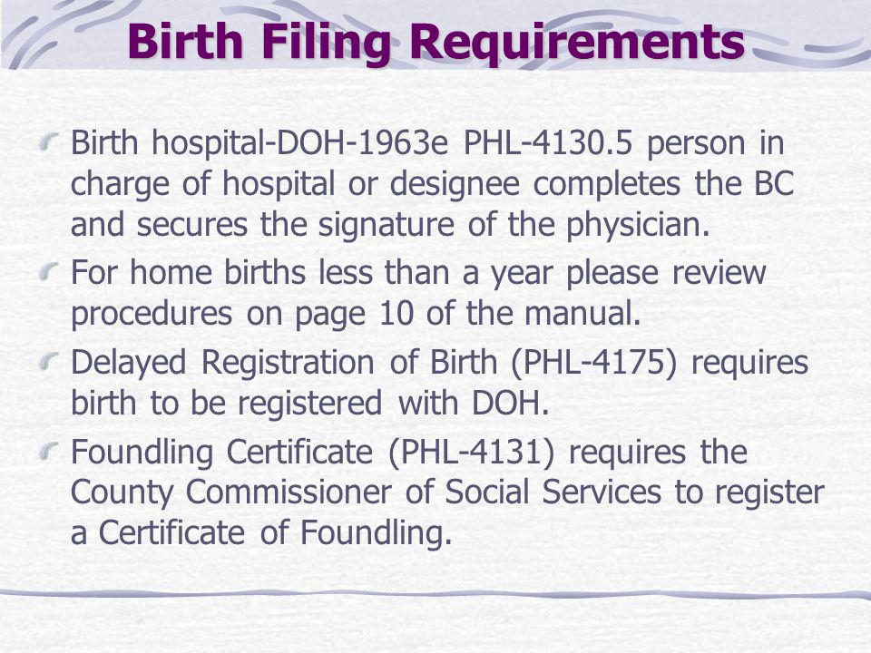Birth Filing Requirements Birth hospital-DOH-1963e PHL-4130.5 person in charge of hospital or designee completes the BC and secures the signature of t