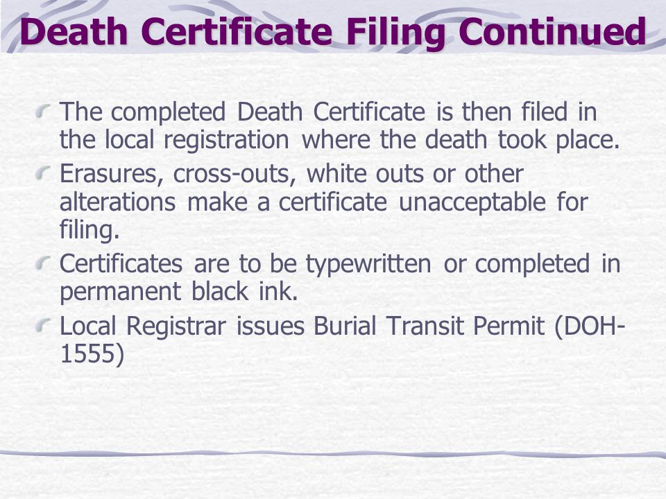 Death Certificate Filing Continued The completed Death Certificate is then filed in the local registration where the death took place. Erasures, cross