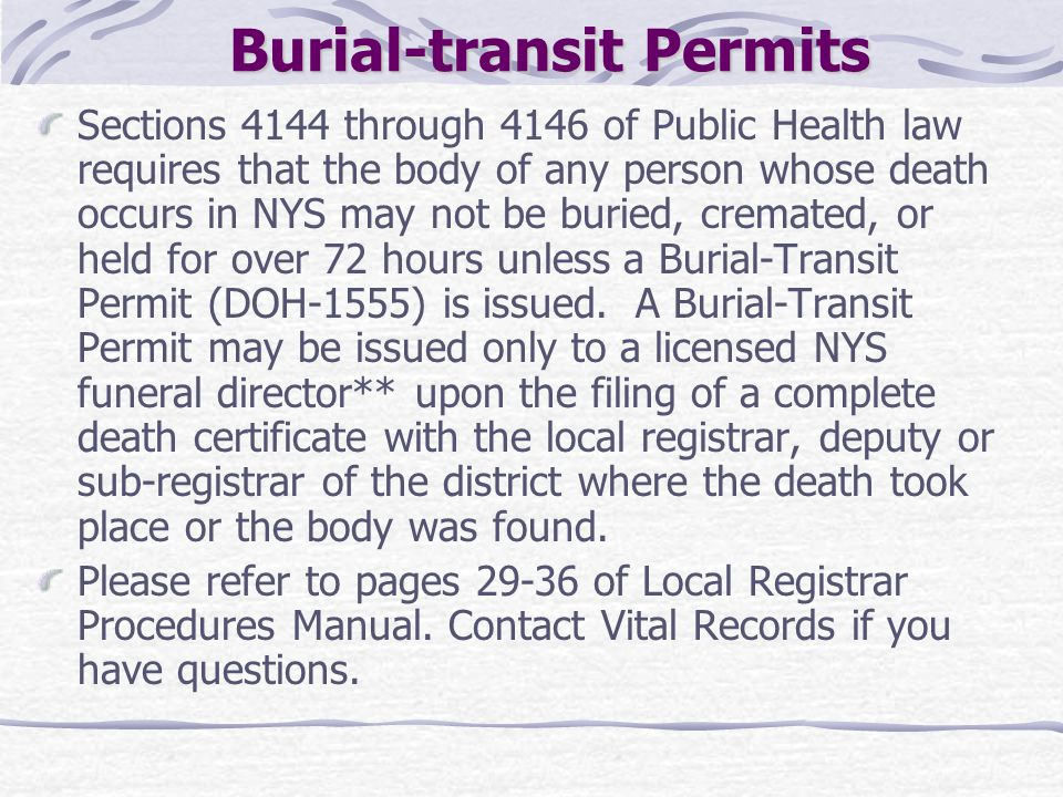 Burial-transit Permits Sections 4144 through 4146 of Public Health law requires that the body of any person whose death occurs in NYS may not be burie
