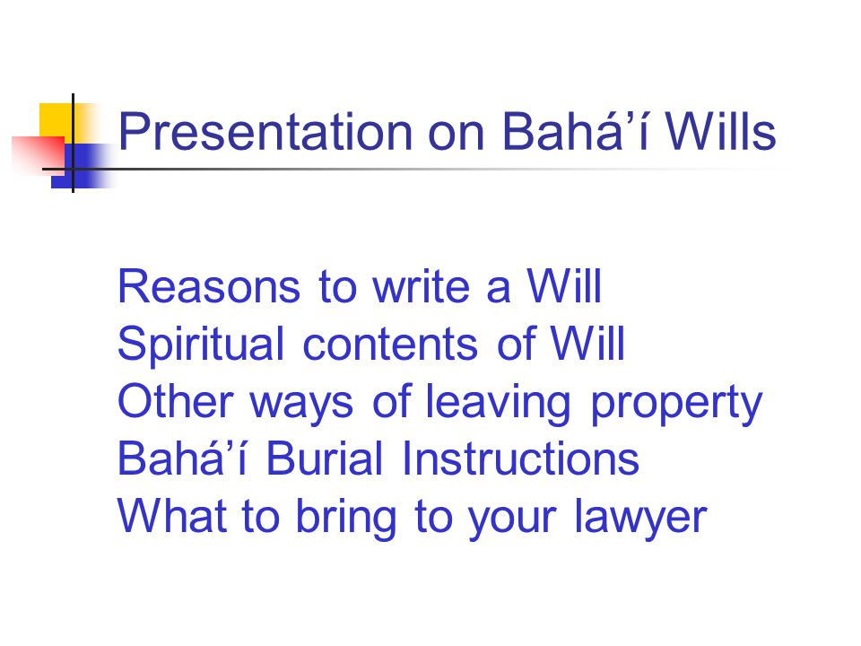 Presentation on Bahá'í Wills Reasons to write a Will Spiritual contents of Will Other ways of leaving property Bahá'í Burial Instructions What to bring to your lawyer