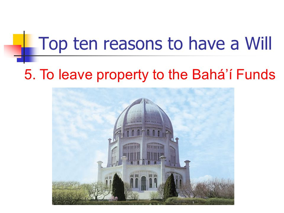 Top ten reasons to have a Will 5. To leave property to the Bahá'í Funds