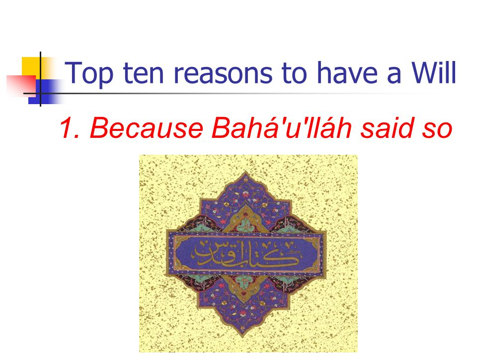 Top ten reasons to have a Will 1. Because Bahá u lláh said so