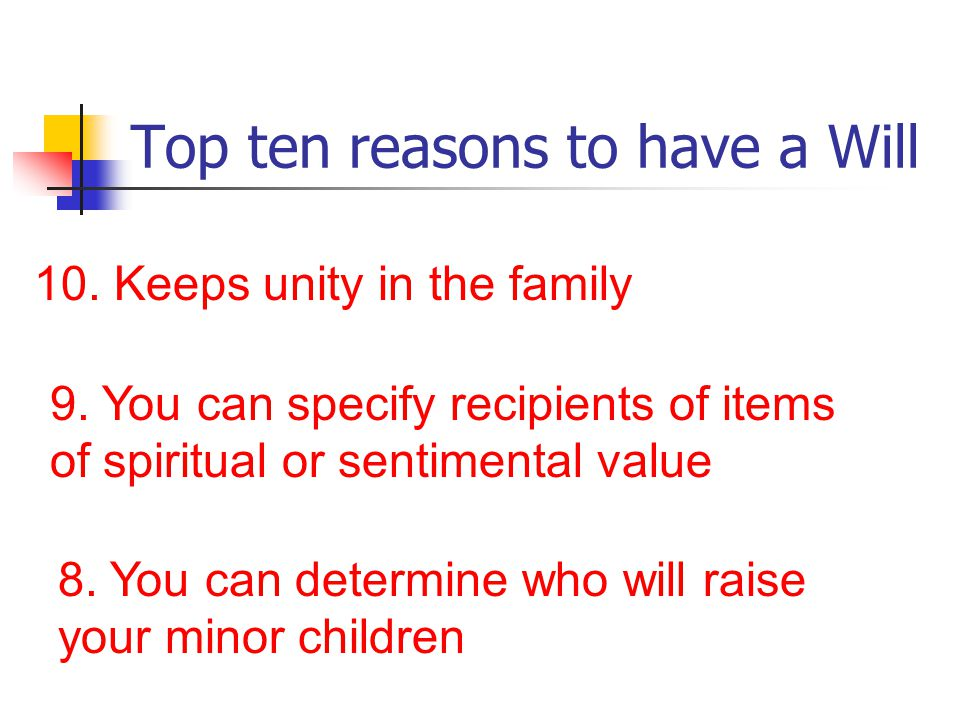 Top ten reasons to have a Will 10. Keeps unity in the family 9.
