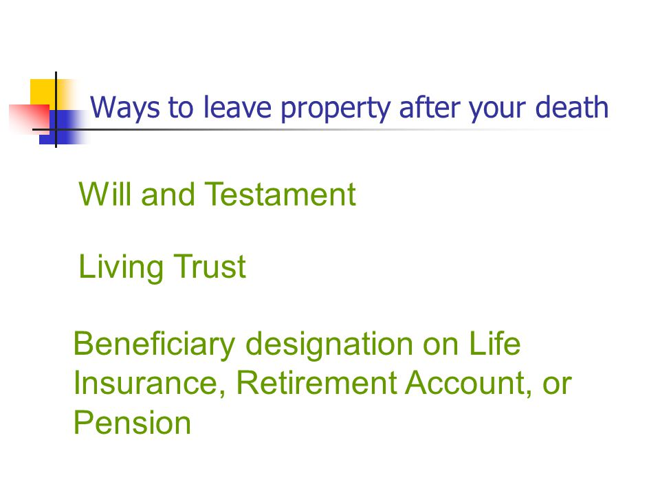 Ways to leave property after your death Will and Testament Living Trust Beneficiary designation on Life Insurance, Retirement Account, or Pension