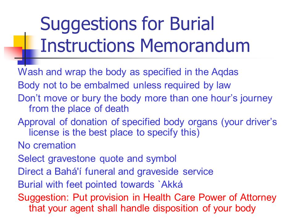 Suggestions for Burial Instructions Memorandum Wash and wrap the body as specified in the Aqdas Body not to be embalmed unless required by law Don't move or bury the body more than one hour's journey from the place of death Approval of donation of specified body organs (your driver's license is the best place to specify this) No cremation Select gravestone quote and symbol Direct a Bahá í funeral and graveside service Burial with feet pointed towards `Akká Suggestion: Put provision in Health Care Power of Attorney that your agent shall handle disposition of your body